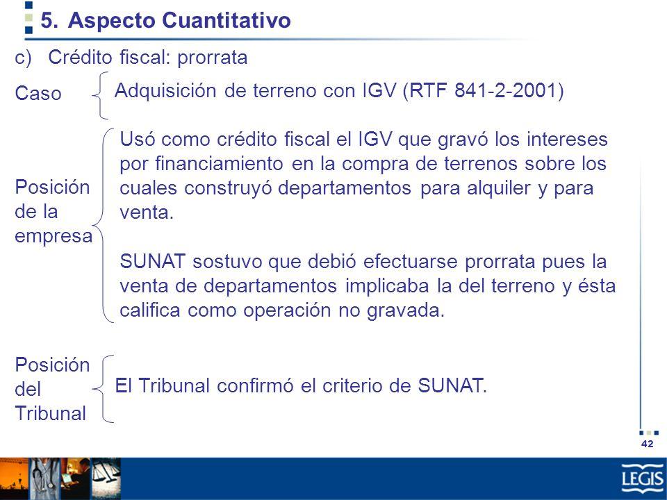 42 5.Aspecto Cuantitativo Adquisición de terreno con IGV (RTF 841-2-2001) c)Crédito fiscal: prorrata Posición de la empresa Caso El Tribunal confirmó