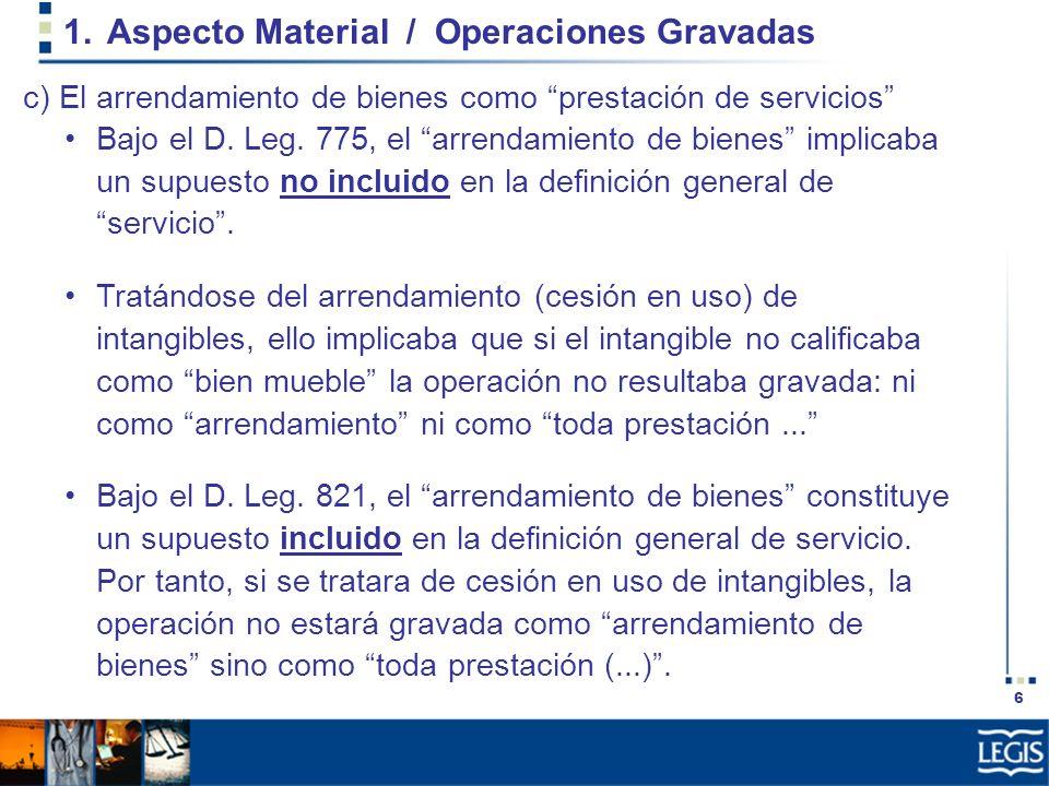 6 1.Aspecto Material / Operaciones Gravadas Bajo el D. Leg. 775, el arrendamiento de bienes implicaba un supuesto no incluido en la definición general