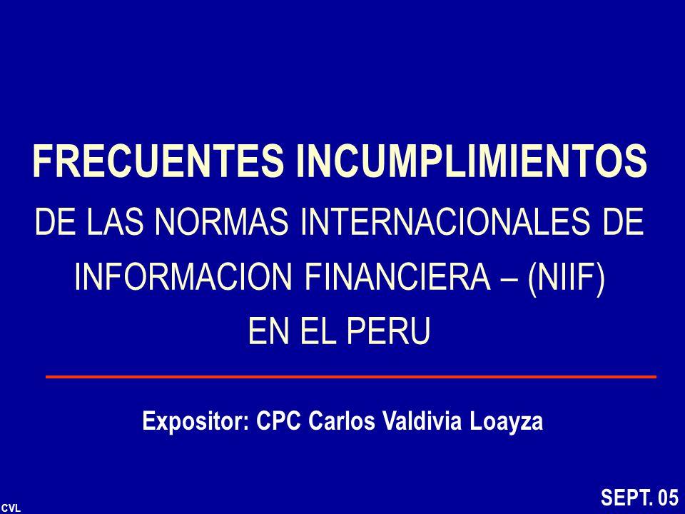 CVL FRECUENTES INCUMPLIMIENTOS DE LAS NORMAS INTERNACIONALES DE INFORMACION FINANCIERA – (NIIF) EN EL PERU Expositor: CPC Carlos Valdivia Loayza SEPT.