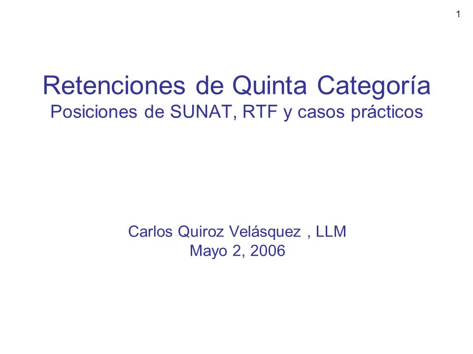 1 Retenciones de Quinta Categoría Posiciones de SUNAT, RTF y casos prácticos Carlos Quiroz Velásquez, LLM Mayo 2, 2006