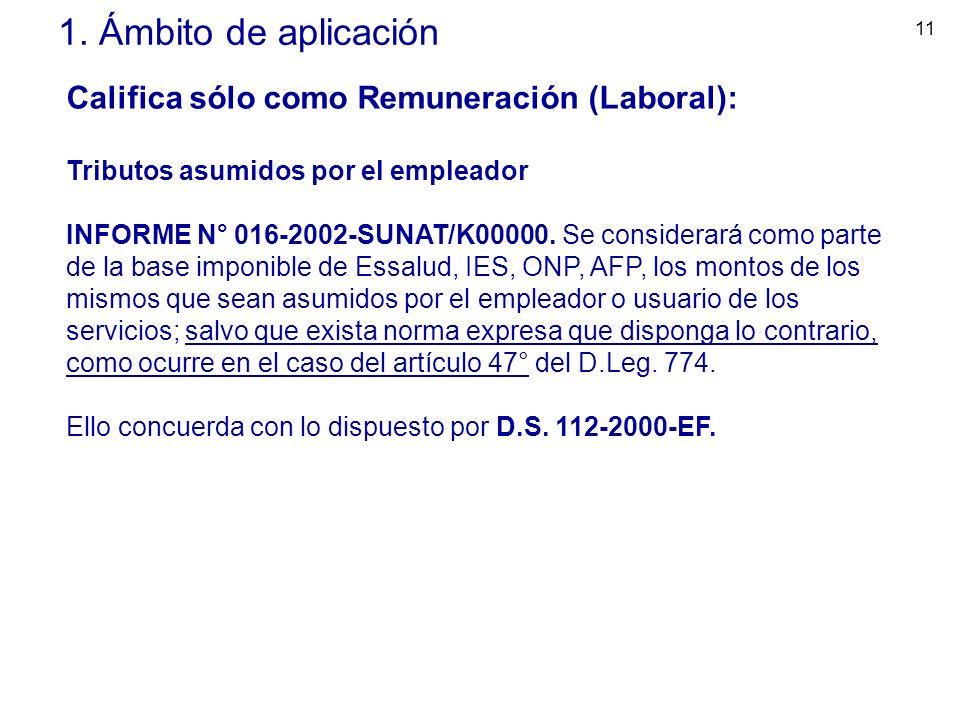 11 1. Ámbito de aplicación Califica sólo como Remuneración (Laboral): Tributos asumidos por el empleador INFORME N° 016-2002-SUNAT/K00000. Se consider