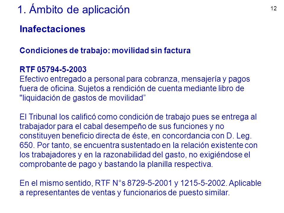 12 1. Ámbito de aplicación Inafectaciones Condiciones de trabajo: movilidad sin factura RTF 05794-5-2003 Efectivo entregado a personal para cobranza,