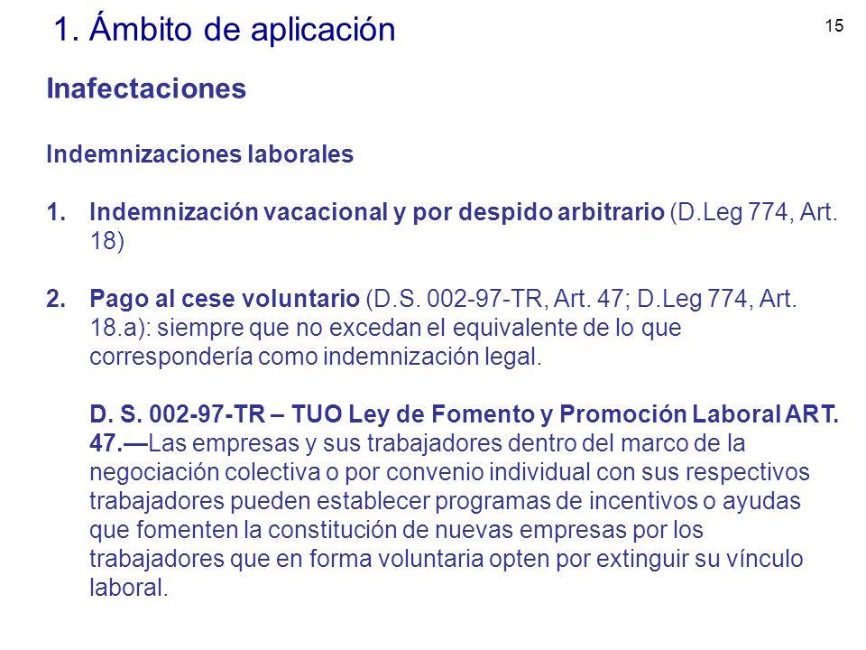 15 1. Ámbito de aplicación Inafectaciones Indemnizaciones laborales 1.Indemnización vacacional y por despido arbitrario (D.Leg 774, Art. 18) 2.Pago al
