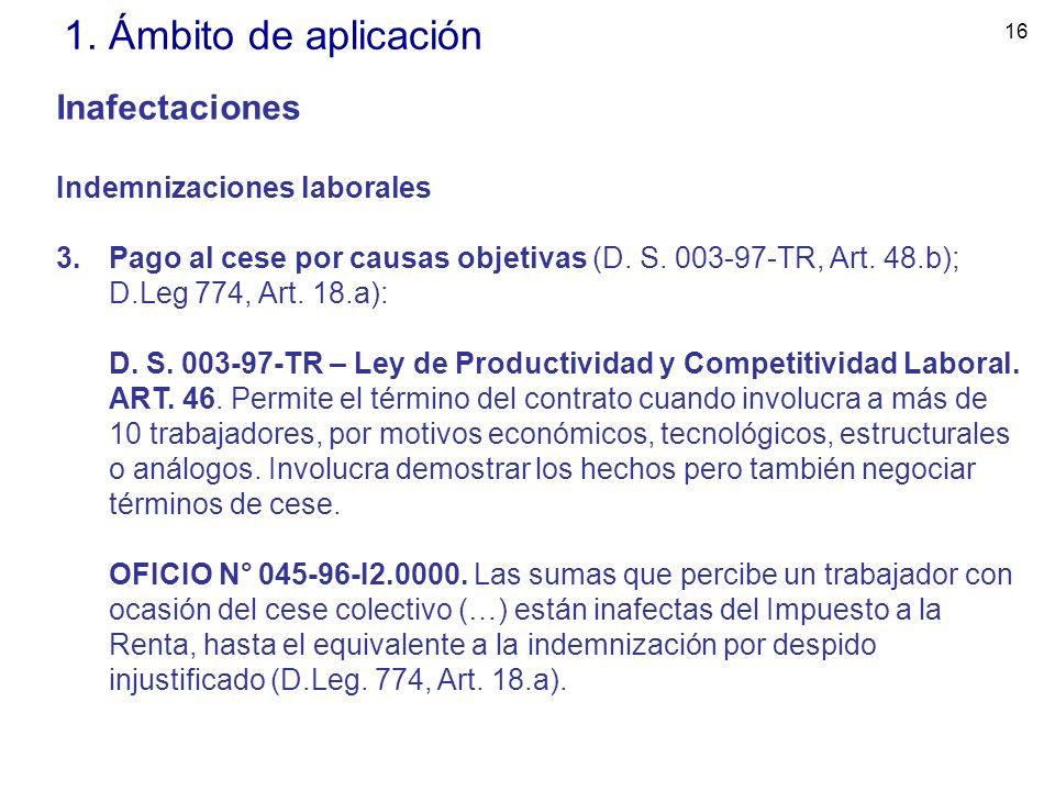 16 1. Ámbito de aplicación Inafectaciones Indemnizaciones laborales 3.Pago al cese por causas objetivas (D. S. 003-97-TR, Art. 48.b); D.Leg 774, Art.