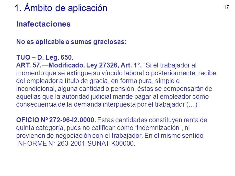 17 1. Ámbito de aplicación Inafectaciones No es aplicable a sumas graciosas: TUO – D. Leg. 650. ART. 57.Modificado. Ley 27326, Art. 1°. Si el trabajad