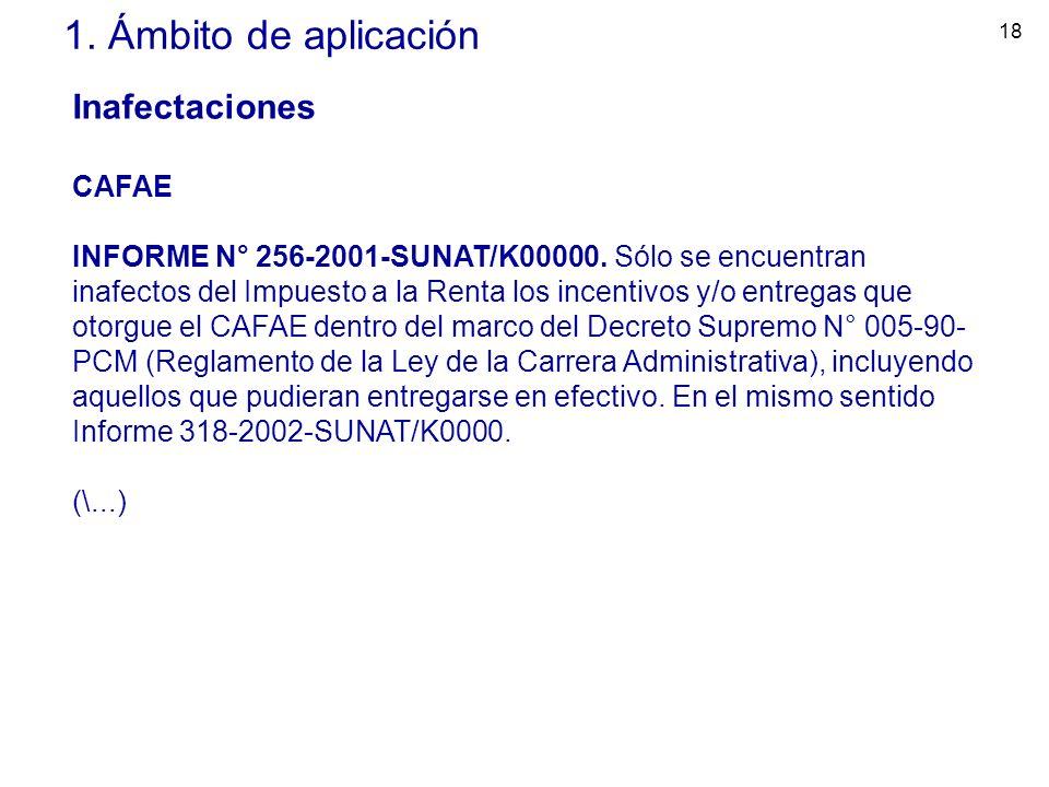 18 1. Ámbito de aplicación Inafectaciones CAFAE INFORME N° 256-2001-SUNAT/K00000. Sólo se encuentran inafectos del Impuesto a la Renta los incentivos