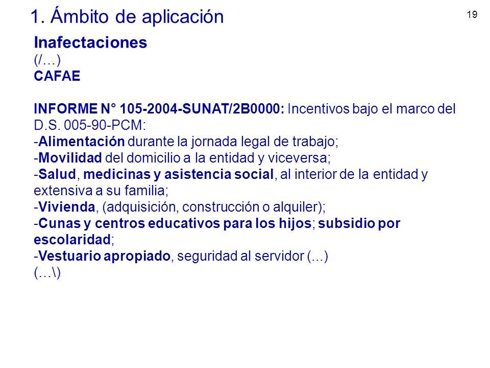 19 1. Ámbito de aplicación Inafectaciones (/…) CAFAE INFORME N° 105-2004-SUNAT/2B0000: Incentivos bajo el marco del D.S. 005-90-PCM: -Alimentación dur