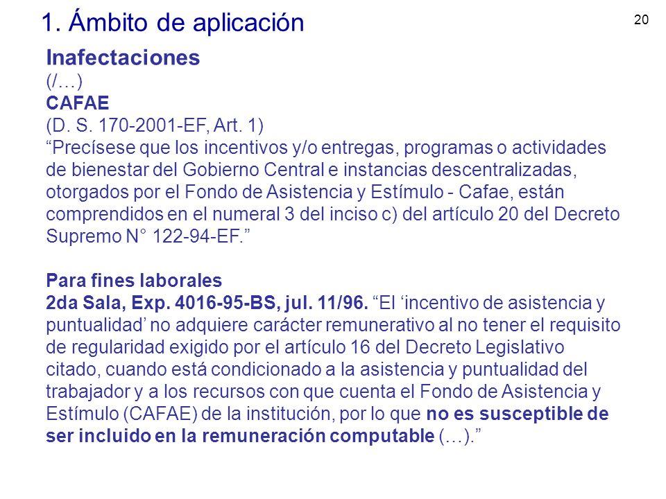 20 1. Ámbito de aplicación Inafectaciones (/…) CAFAE (D. S. 170-2001-EF, Art. 1) Precísese que los incentivos y/o entregas, programas o actividades de