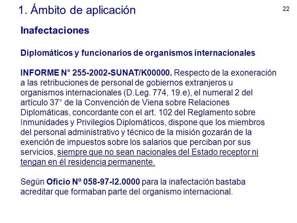 22 1. Ámbito de aplicación Inafectaciones Diplomáticos y funcionarios de organismos internacionales INFORME N° 255-2002-SUNAT/K00000. Respecto de la e