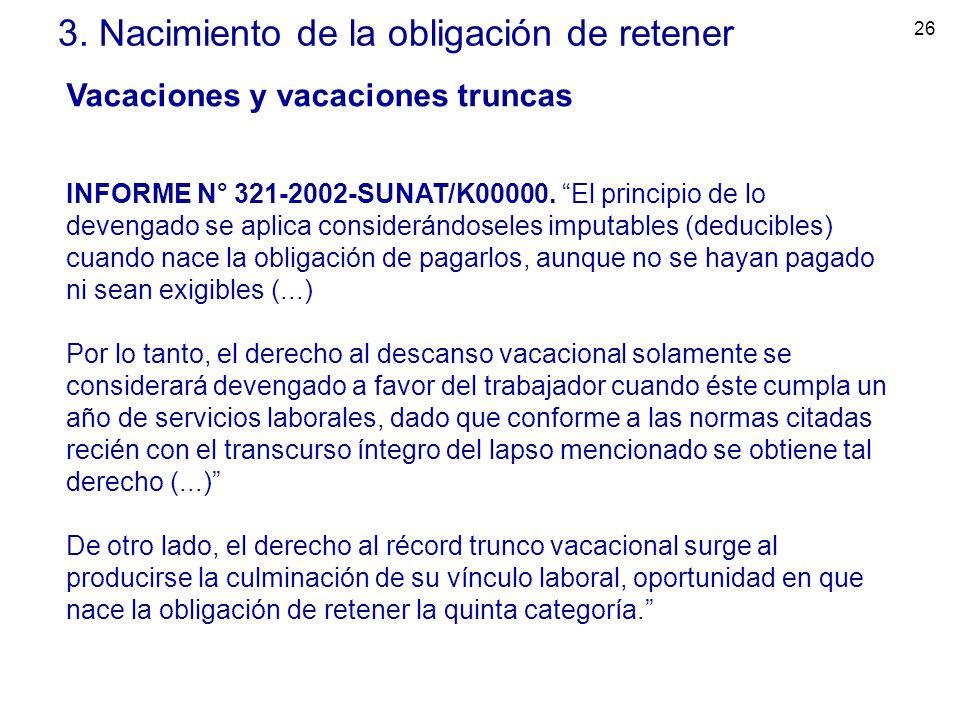 26 3. Nacimiento de la obligación de retener Vacaciones y vacaciones truncas INFORME N° 321-2002-SUNAT/K00000. El principio de lo devengado se aplica