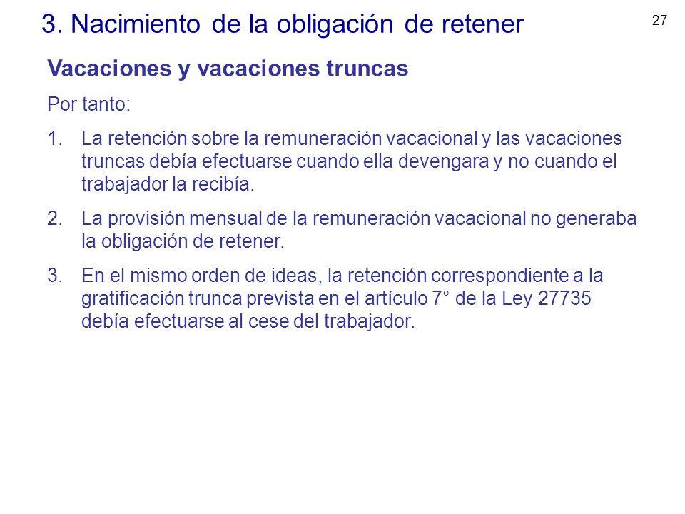 27 3. Nacimiento de la obligación de retener Vacaciones y vacaciones truncas Por tanto: 1.La retención sobre la remuneración vacacional y las vacacion