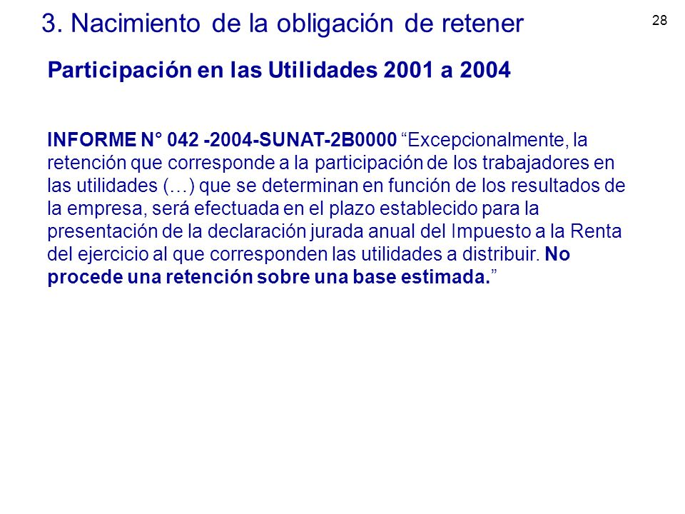 28 3. Nacimiento de la obligación de retener Participación en las Utilidades 2001 a 2004 INFORME N° 042 -2004-SUNAT-2B0000 Excepcionalmente, la retenc