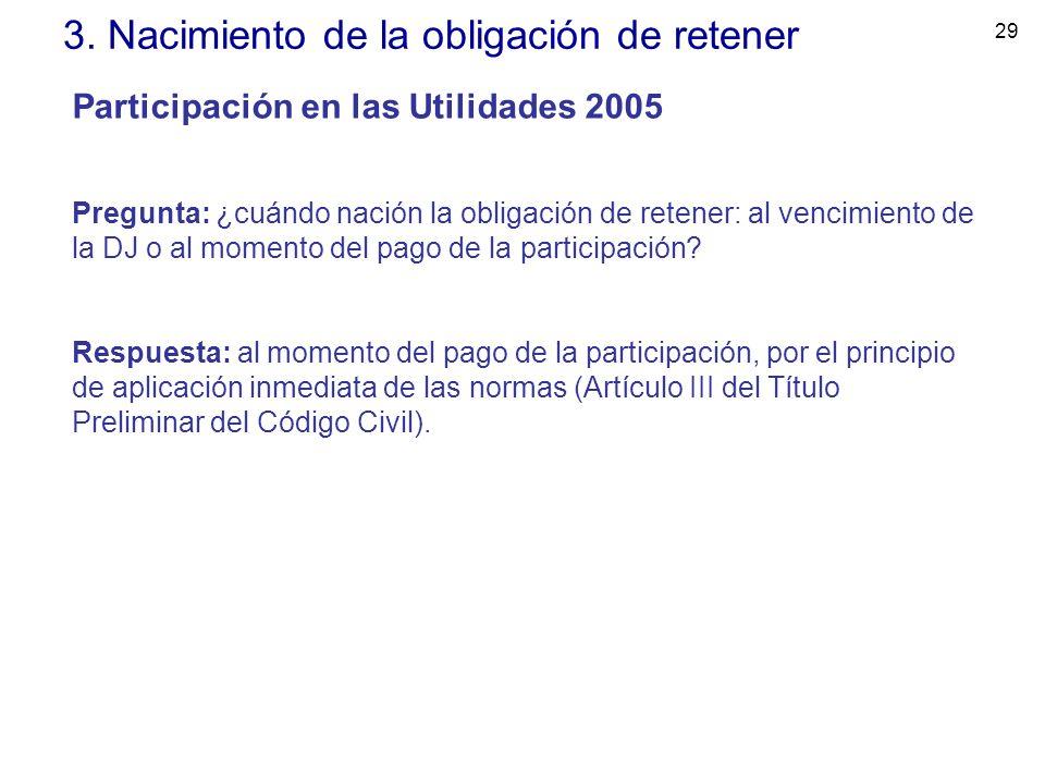 29 3. Nacimiento de la obligación de retener Participación en las Utilidades 2005 Pregunta: ¿cuándo nación la obligación de retener: al vencimiento de