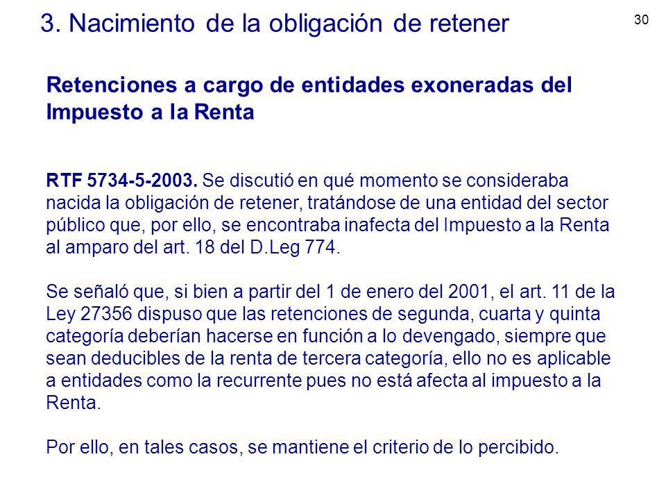 30 3. Nacimiento de la obligación de retener Retenciones a cargo de entidades exoneradas del Impuesto a la Renta RTF 5734-5-2003. Se discutió en qué m