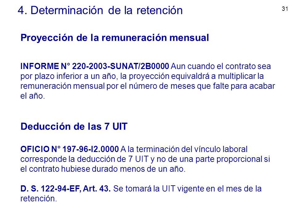 31 4. Determinación de la retención Proyección de la remuneración mensual INFORME N° 220-2003-SUNAT/2B0000 Aun cuando el contrato sea por plazo inferi