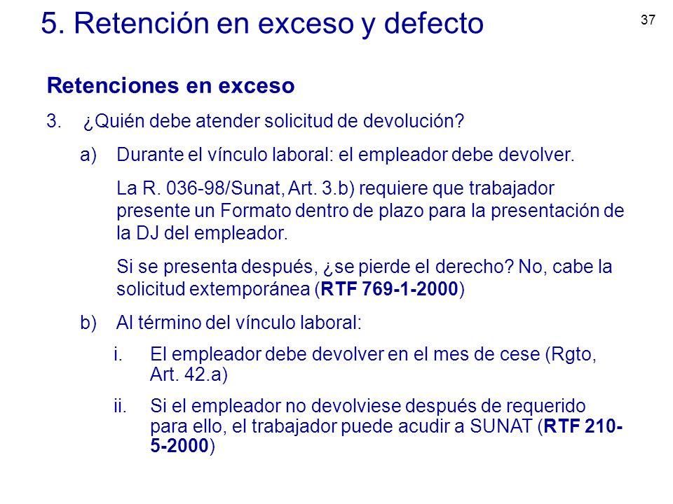 37 5. Retención en exceso y defecto Retenciones en exceso 3.¿Quién debe atender solicitud de devolución? a)Durante el vínculo laboral: el empleador de