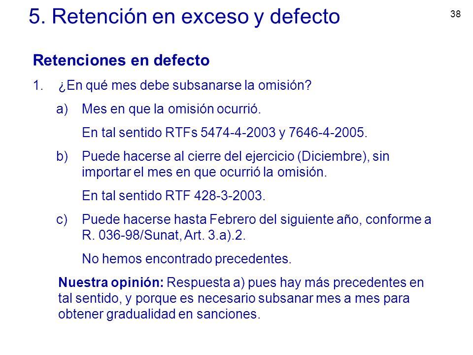 38 5. Retención en exceso y defecto Retenciones en defecto 1.¿En qué mes debe subsanarse la omisión? a)Mes en que la omisión ocurrió. En tal sentido R