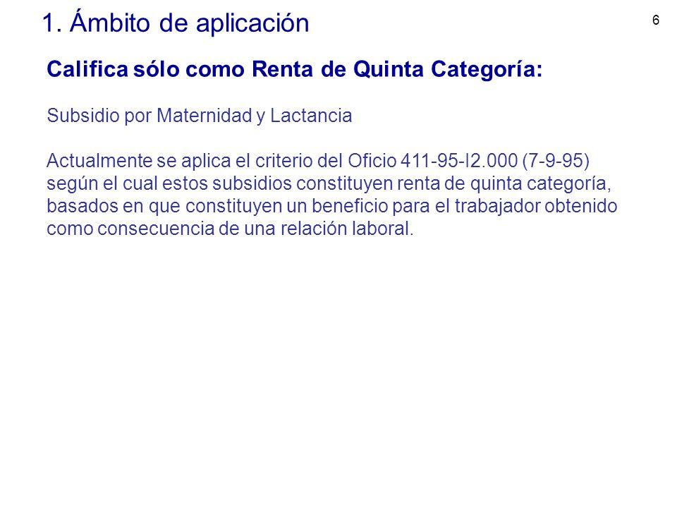6 1. Ámbito de aplicación Califica sólo como Renta de Quinta Categoría: Subsidio por Maternidad y Lactancia Actualmente se aplica el criterio del Ofic