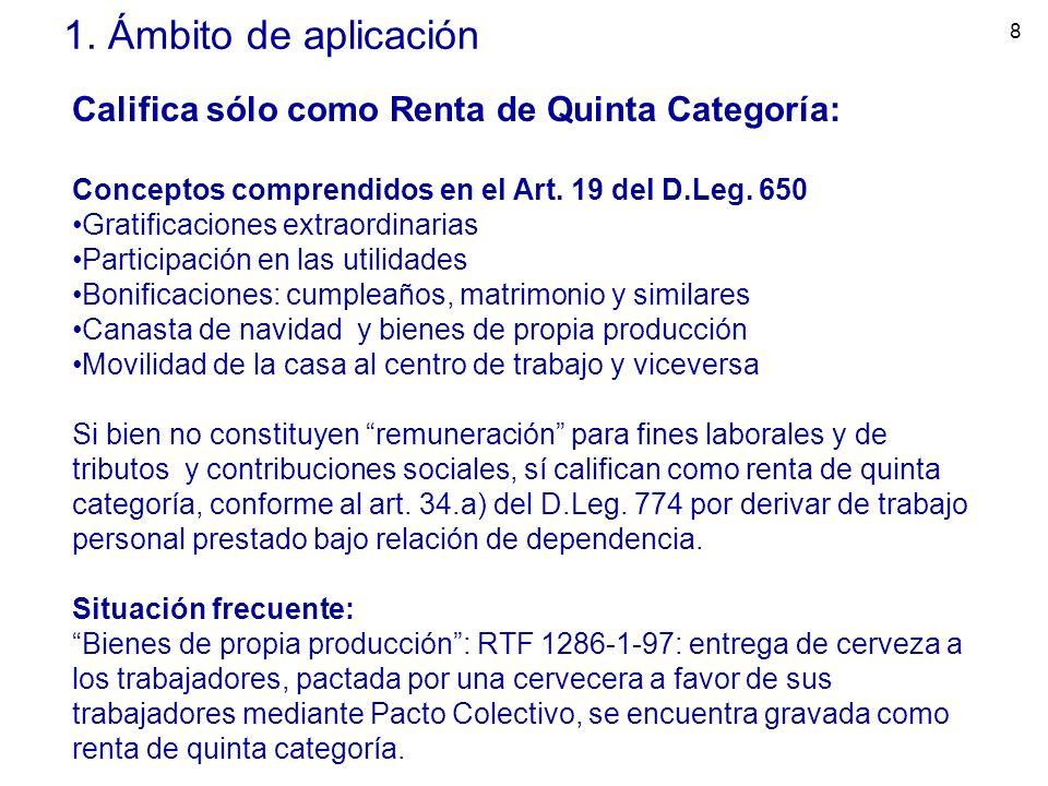 8 1. Ámbito de aplicación Califica sólo como Renta de Quinta Categoría: Conceptos comprendidos en el Art. 19 del D.Leg. 650 Gratificaciones extraordin