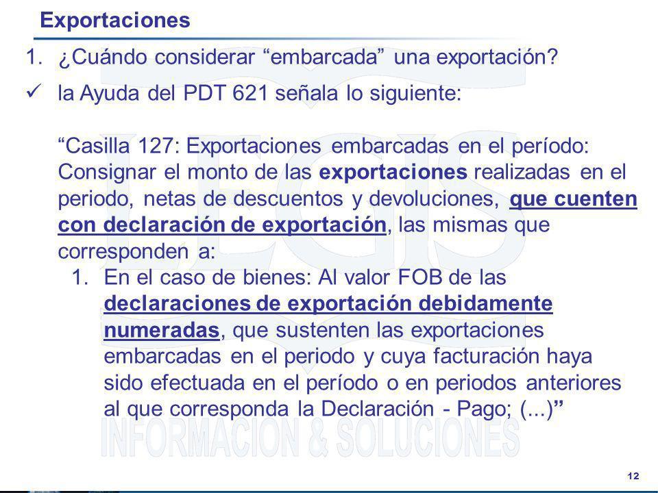 12 Exportaciones la Ayuda del PDT 621 señala lo siguiente: Casilla 127: Exportaciones embarcadas en el período: Consignar el monto de las exportacione