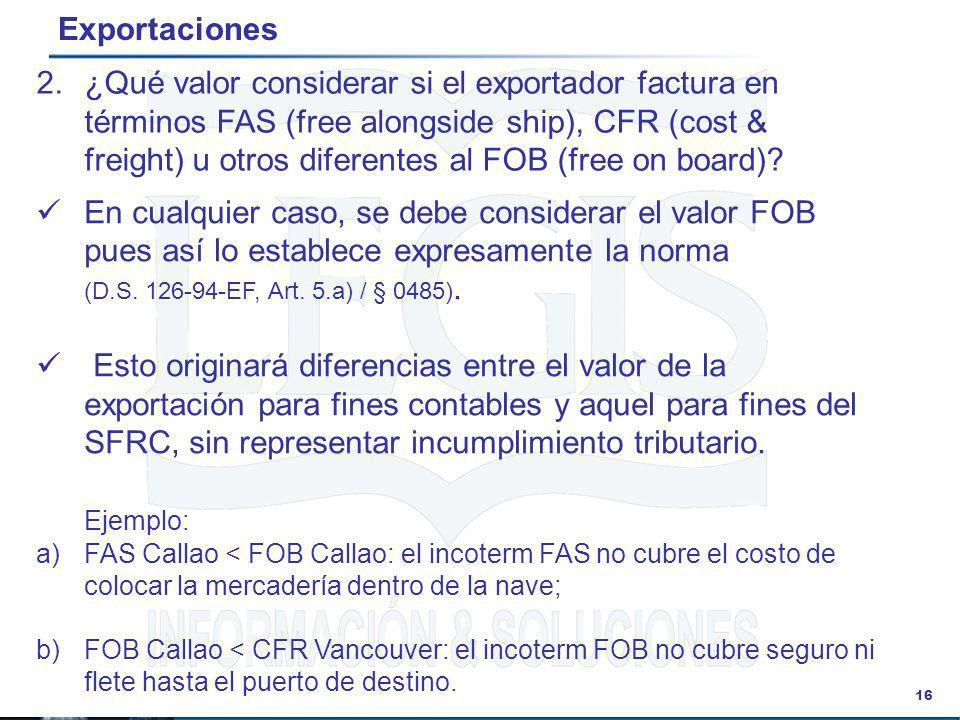 16 Exportaciones En cualquier caso, se debe considerar el valor FOB pues así lo establece expresamente la norma (D.S. 126-94-EF, Art. 5.a) / § 0485).