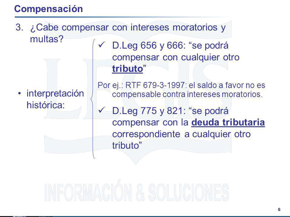 6 Compensación 3.¿Cabe compensar con intereses moratorios y multas? interpretación histórica: D.Leg 656 y 666: se podrá compensar con cualquier otro t