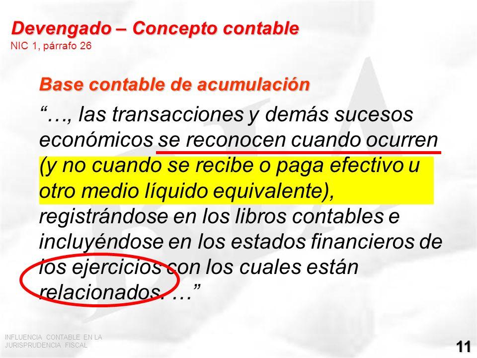 INFLUENCIA CONTABLE EN LA JURISPRUDENCIA FISCAL 11 Devengado – Concepto contable Devengado – Concepto contable NIC 1, párrafo 26 Base contable de acum