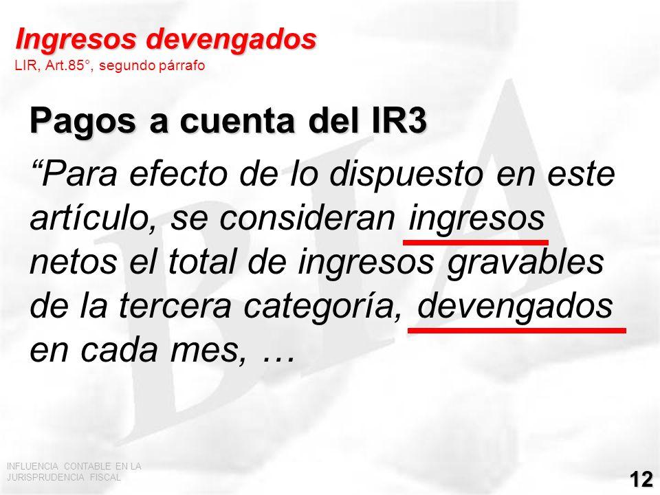 INFLUENCIA CONTABLE EN LA JURISPRUDENCIA FISCAL 12 Ingresos devengados Ingresos devengados LIR, Art.85°, segundo párrafo Pagos a cuenta del IR3 Para e