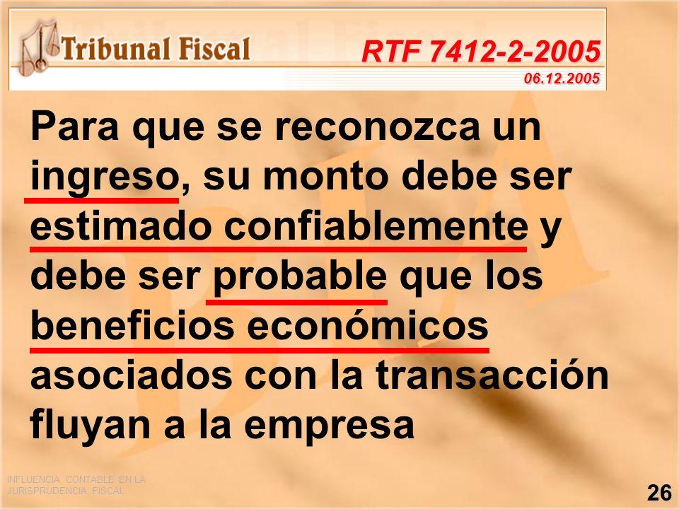 INFLUENCIA CONTABLE EN LA JURISPRUDENCIA FISCAL 26 RTF 7412-2-2005 06.12.2005 Para que se reconozca un ingreso, su monto debe ser estimado confiableme