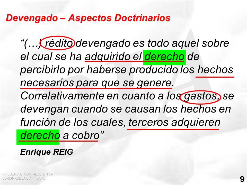INFLUENCIA CONTABLE EN LA JURISPRUDENCIA FISCAL 10 Devengado – Aspectos Doctrinarios (2) En el sistema de lo devengado (…) se atiende únicamente al momento en que nace el derecho al cobro, aunque no se haya hecho efectivo.