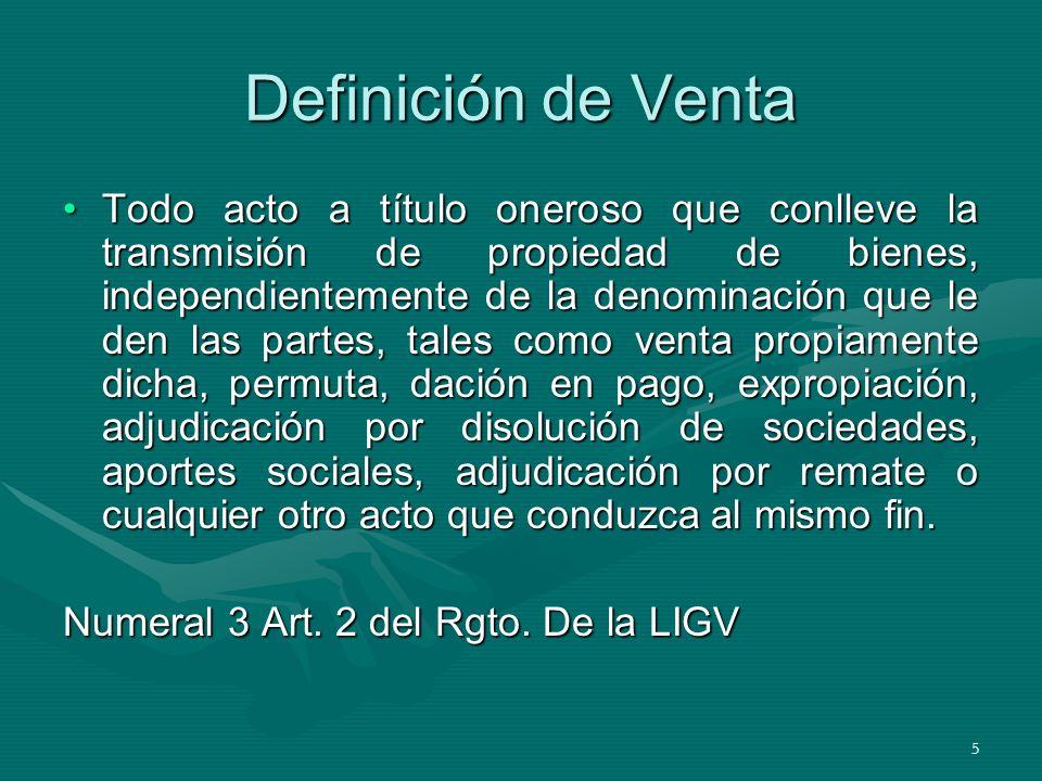 5 Definición de Venta Todo acto a título oneroso que conlleve la transmisión de propiedad de bienes, independientemente de la denominación que le den