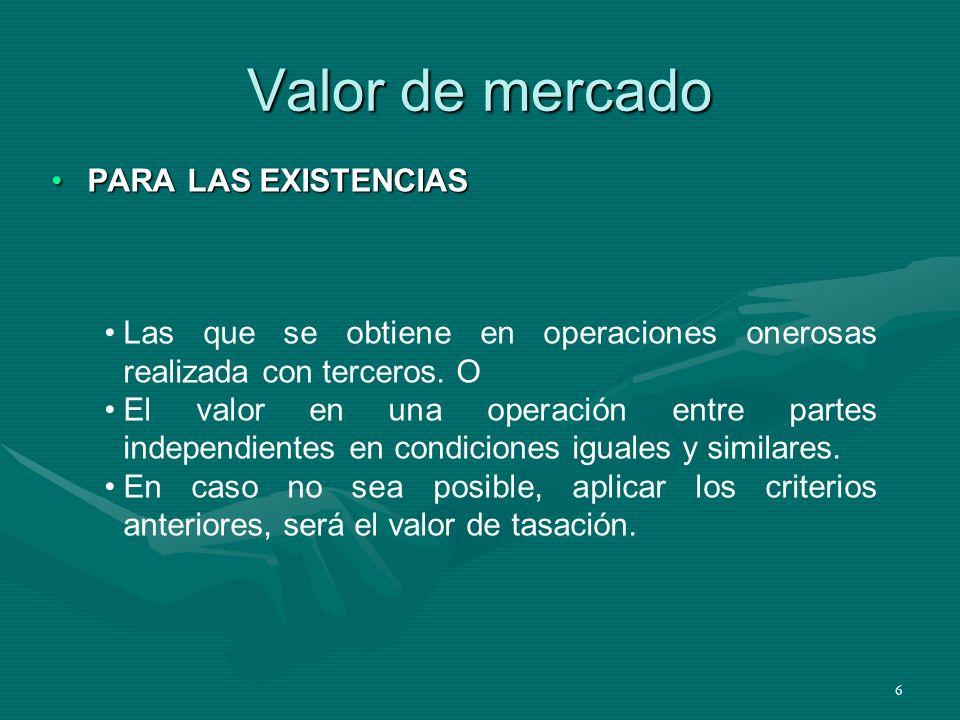 6 Valor de mercado PARA LAS EXISTENCIASPARA LAS EXISTENCIAS Las que se obtiene en operaciones onerosas realizada con terceros. O El valor en una opera