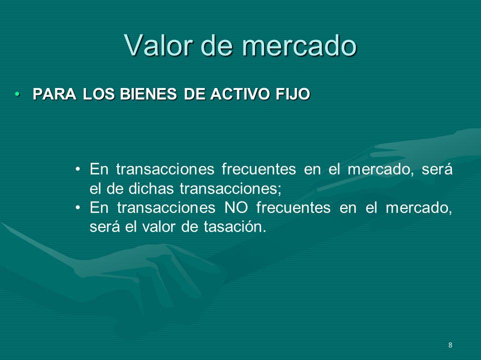 8 Valor de mercado PARA LOS BIENES DE ACTIVO FIJOPARA LOS BIENES DE ACTIVO FIJO En transacciones frecuentes en el mercado, será el de dichas transacci