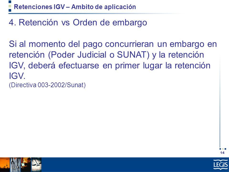14 Retenciones IGV – Ambito de aplicación 4. Retención vs Orden de embargo Si al momento del pago concurrieran un embargo en retención (Poder Judicial