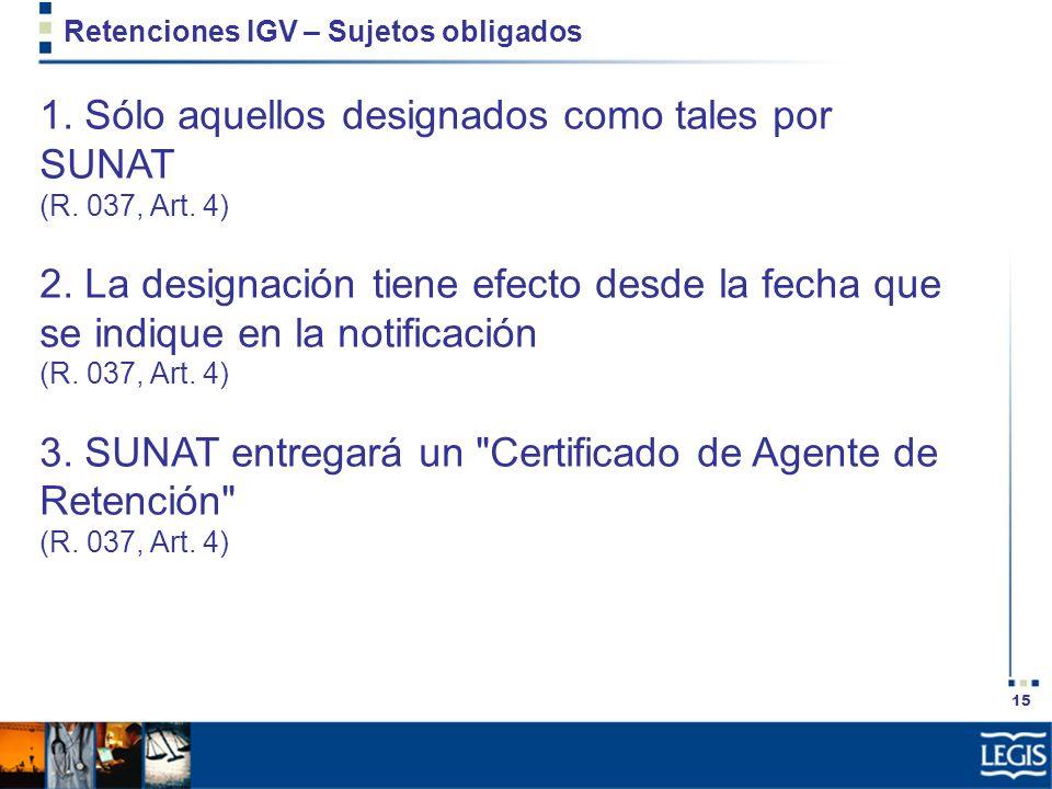 15 Retenciones IGV – Sujetos obligados 1. Sólo aquellos designados como tales por SUNAT (R. 037, Art. 4) 2. La designación tiene efecto desde la fecha