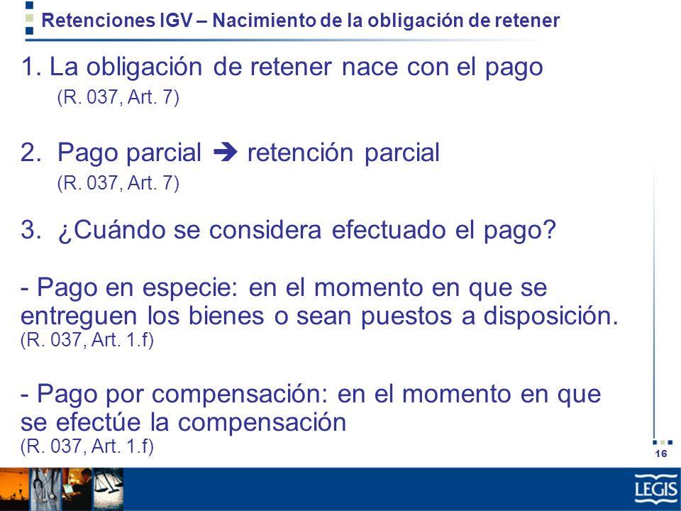 16 Retenciones IGV – Nacimiento de la obligación de retener 1. La obligación de retener nace con el pago (R. 037, Art. 7) 2. Pago parcial retención pa