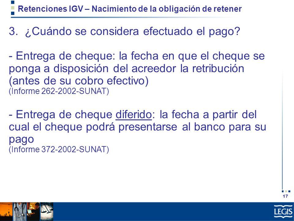 17 Retenciones IGV – Nacimiento de la obligación de retener 3. ¿Cuándo se considera efectuado el pago? - Entrega de cheque: la fecha en que el cheque