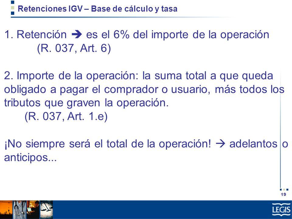 19 Retenciones IGV – Base de cálculo y tasa 1. Retención es el 6% del importe de la operación (R. 037, Art. 6) 2. Importe de la operación: la suma tot