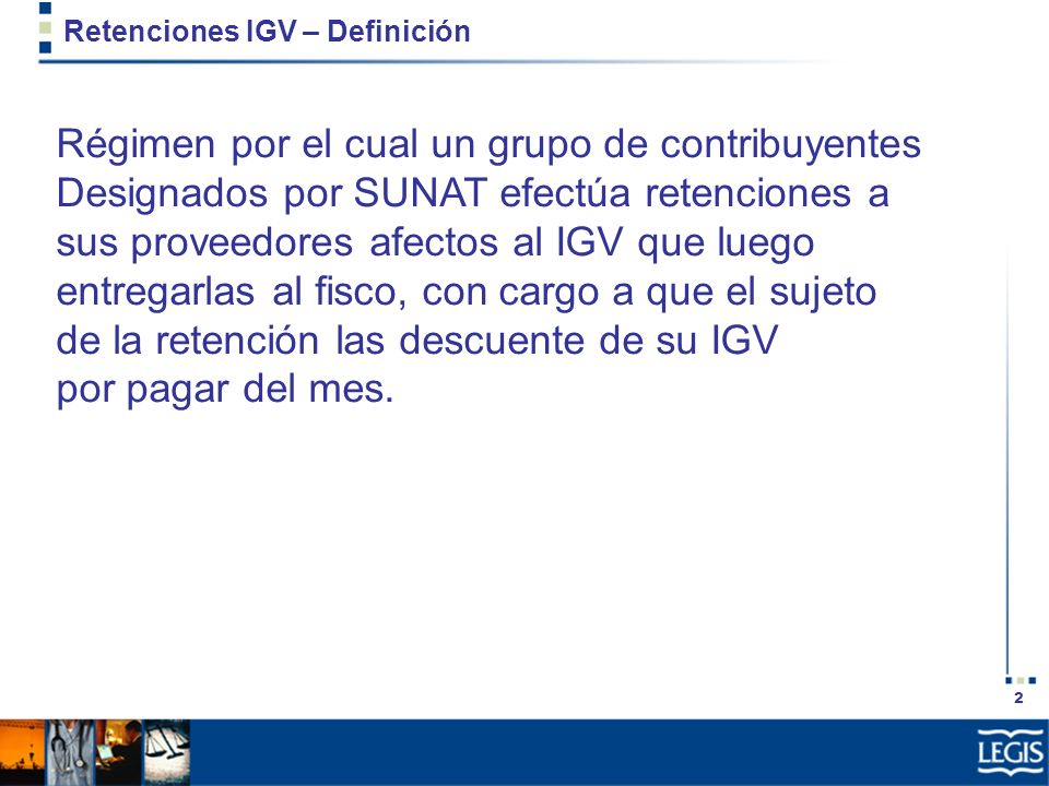 2 Retenciones IGV – Definición Régimen por el cual un grupo de contribuyentes Designados por SUNAT efectúa retenciones a sus proveedores afectos al IG