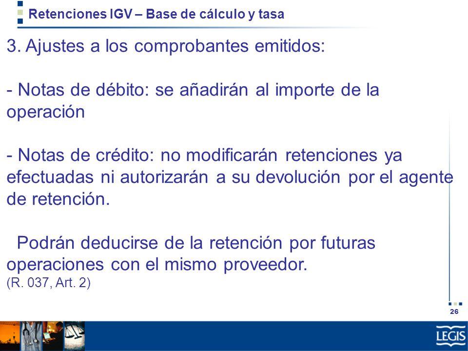 26 Retenciones IGV – Base de cálculo y tasa 3. Ajustes a los comprobantes emitidos: - Notas de débito: se añadirán al importe de la operación - Notas