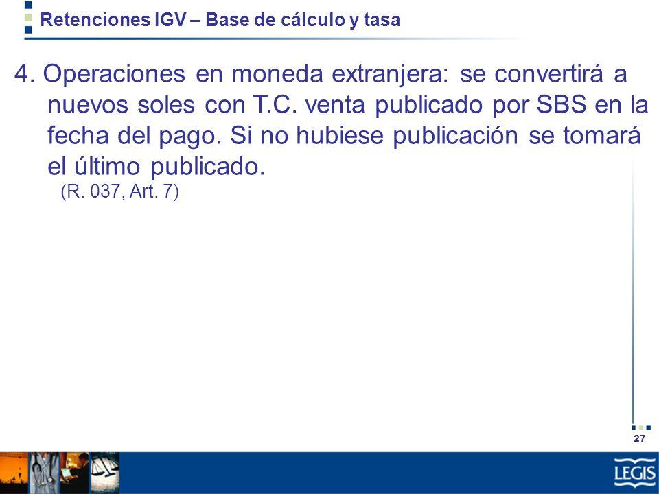 27 Retenciones IGV – Base de cálculo y tasa 4. Operaciones en moneda extranjera: se convertirá a nuevos soles con T.C. venta publicado por SBS en la f