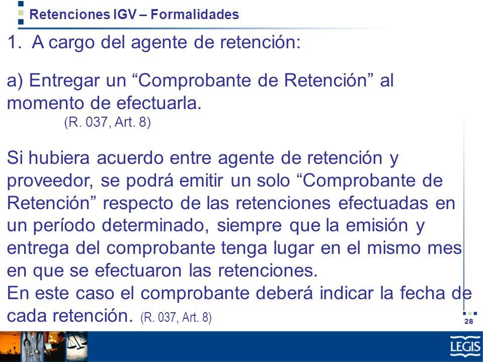 28 Retenciones IGV – Formalidades 1. A cargo del agente de retención: a) Entregar un Comprobante de Retención al momento de efectuarla. (R. 037, Art.