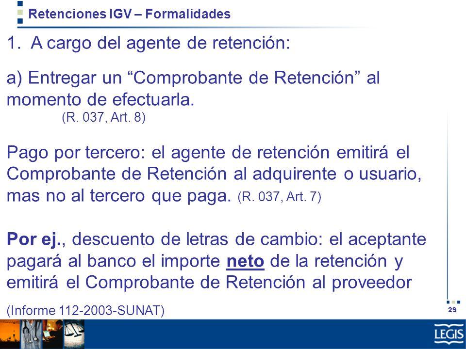 29 Retenciones IGV – Formalidades 1. A cargo del agente de retención: a) Entregar un Comprobante de Retención al momento de efectuarla. (R. 037, Art.