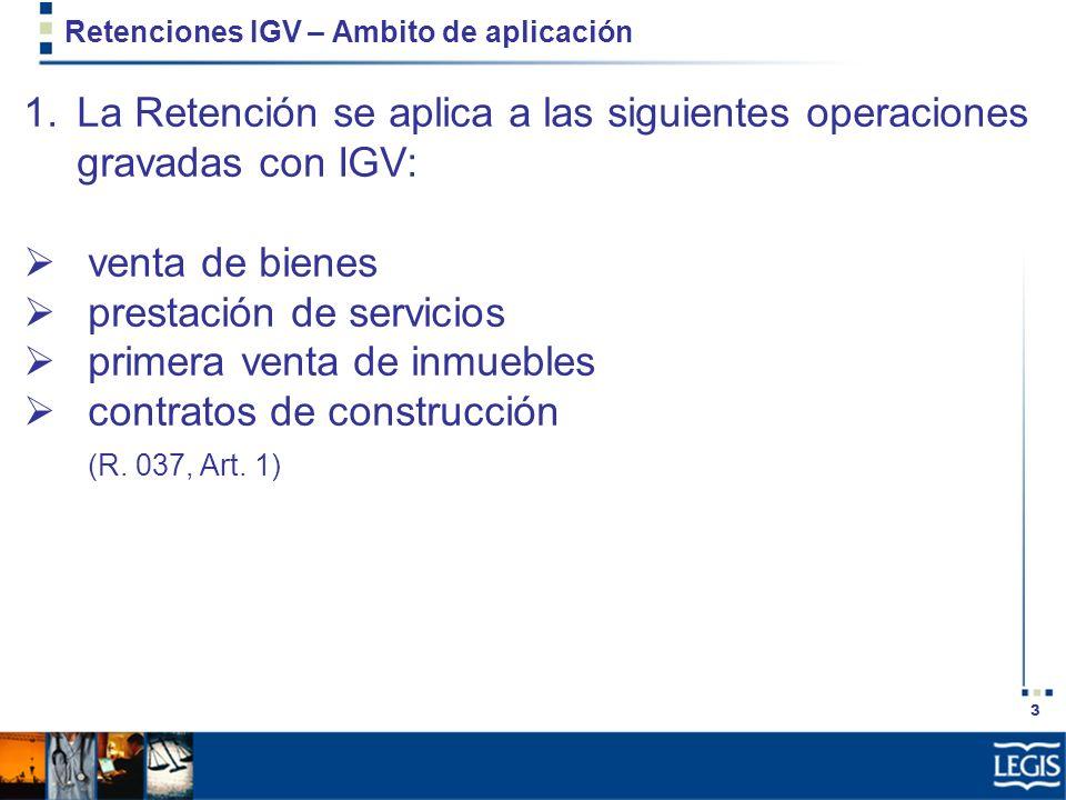 3 Retenciones IGV – Ambito de aplicación 1.La Retención se aplica a las siguientes operaciones gravadas con IGV: venta de bienes prestación de servici