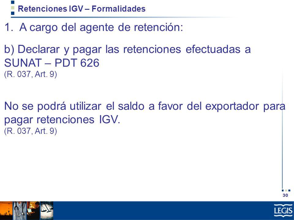 30 Retenciones IGV – Formalidades 1. A cargo del agente de retención: b) Declarar y pagar las retenciones efectuadas a SUNAT – PDT 626 (R. 037, Art. 9