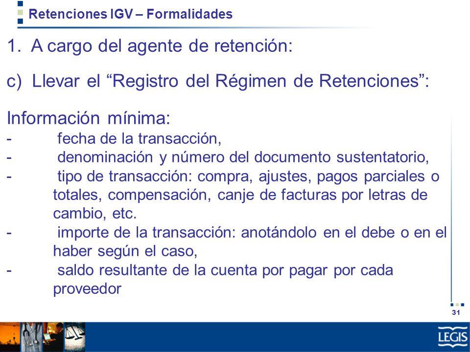 31 Retenciones IGV – Formalidades 1. A cargo del agente de retención: c) Llevar el Registro del Régimen de Retenciones: Información mínima: - fecha de