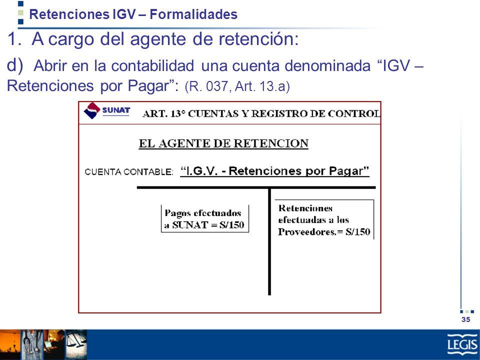 35 Retenciones IGV – Formalidades 1. A cargo del agente de retención: d) Abrir en la contabilidad una cuenta denominada IGV – Retenciones por Pagar: (