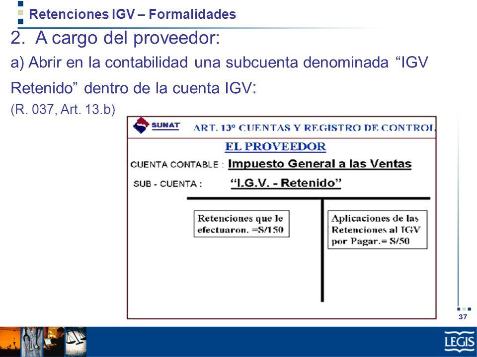 37 Retenciones IGV – Formalidades 2. A cargo del proveedor: a) Abrir en la contabilidad una subcuenta denominada IGV Retenido dentro de la cuenta IGV