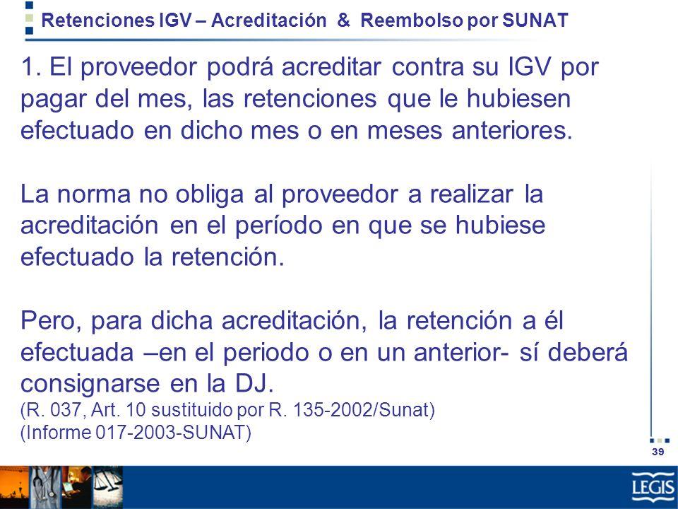 39 Retenciones IGV – Acreditación & Reembolso por SUNAT 1. El proveedor podrá acreditar contra su IGV por pagar del mes, las retenciones que le hubies