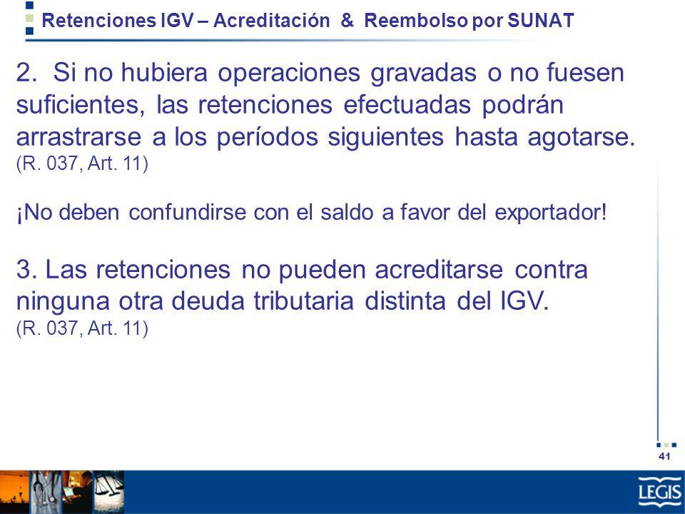 41 Retenciones IGV – Acreditación & Reembolso por SUNAT 2. Si no hubiera operaciones gravadas o no fuesen suficientes, las retenciones efectuadas podr